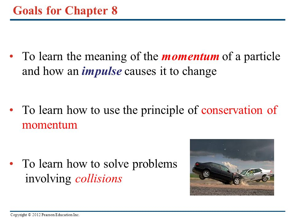 Goals for Chapter 8 To learn the meaning of the momentum of a particle and how an impulse causes it to change.