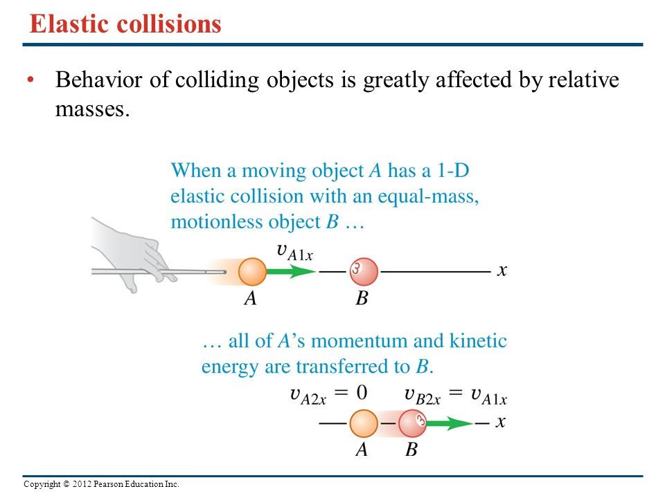 Elastic collisions Behavior of colliding objects is greatly affected by relative masses.