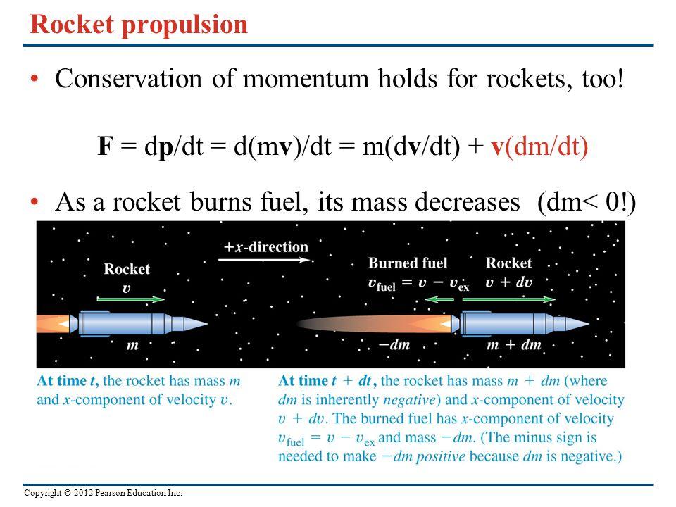 Rocket propulsion Conservation of momentum holds for rockets, too! F = dp/dt = d(mv)/dt = m(dv/dt) + v(dm/dt)