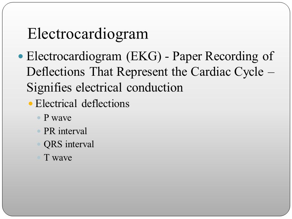 Electrocardiogram Electrocardiogram (EKG) - Paper Recording of Deflections That Represent the Cardiac Cycle – Signifies electrical conduction.