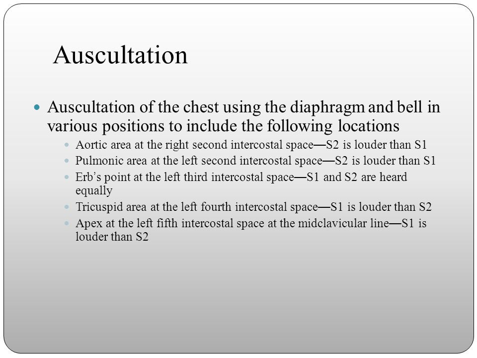 Auscultation Auscultation of the chest using the diaphragm and bell in various positions to include the following locations.