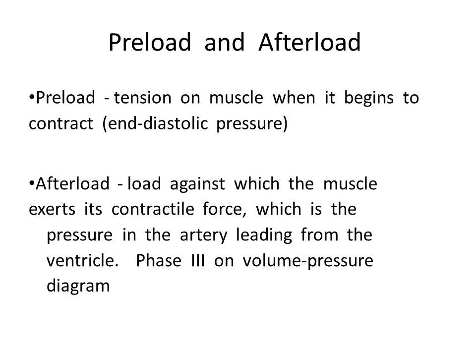 Preload and Afterload Preload - tension on muscle when it begins to contract (end-diastolic pressure)