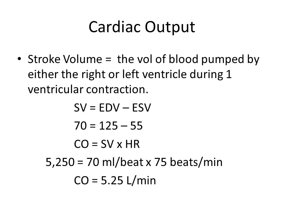 Cardiac Output Stroke Volume = the vol of blood pumped by either the right or left ventricle during 1 ventricular contraction.