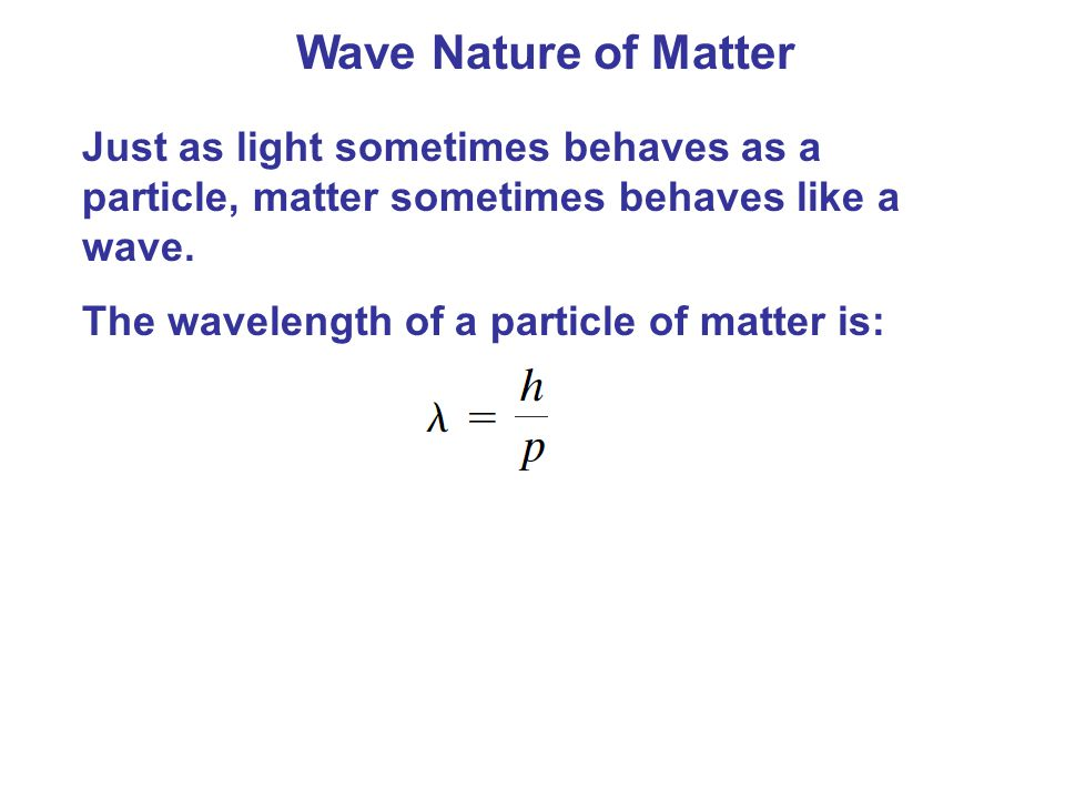 Wave Nature of Matter Just as light sometimes behaves as a particle, matter sometimes behaves like a wave.