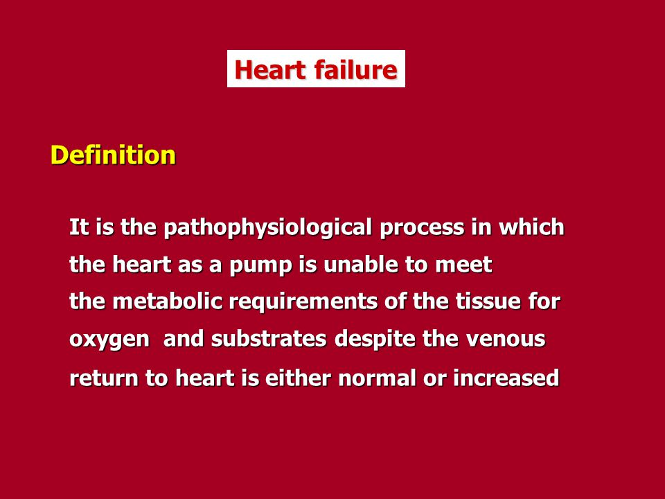 Heart failure Definition It is the pathophysiological process in which