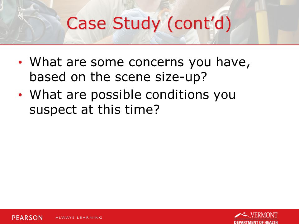 Case Study (cont'd) What are some concerns you have, based on the scene size-up What are possible conditions you suspect at this time