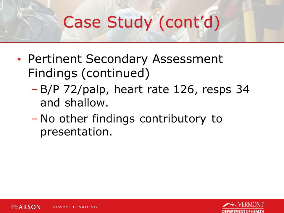 Case Study (cont'd) Pertinent Secondary Assessment Findings (continued) B/P 72/palp, heart rate 126, resps 34 and shallow.