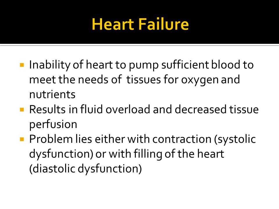 Heart Failure Inability of heart to pump sufficient blood to meet the needs of tissues for oxygen and nutrients.