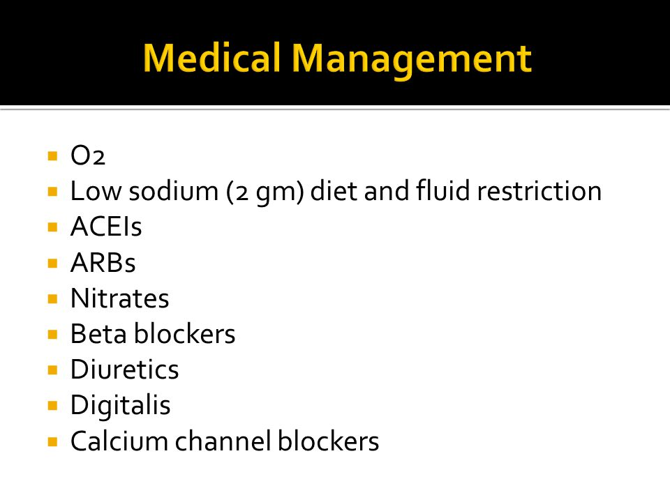 Medical Management O2 Low sodium (2 gm) diet and fluid restriction