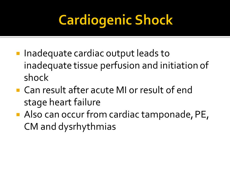 Cardiogenic Shock Inadequate cardiac output leads to inadequate tissue perfusion and initiation of shock.