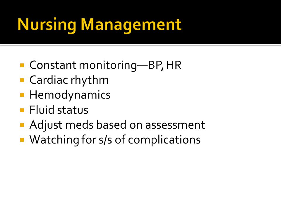 Nursing Management Constant monitoring—BP, HR Cardiac rhythm