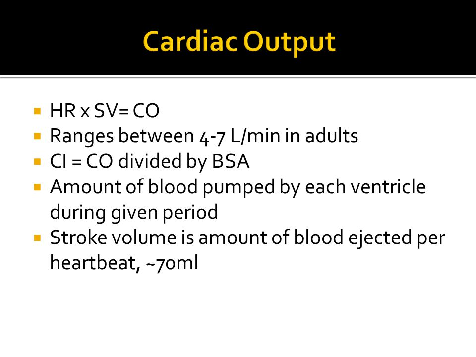 Cardiac Output HR x SV= CO Ranges between 4-7 L/min in adults