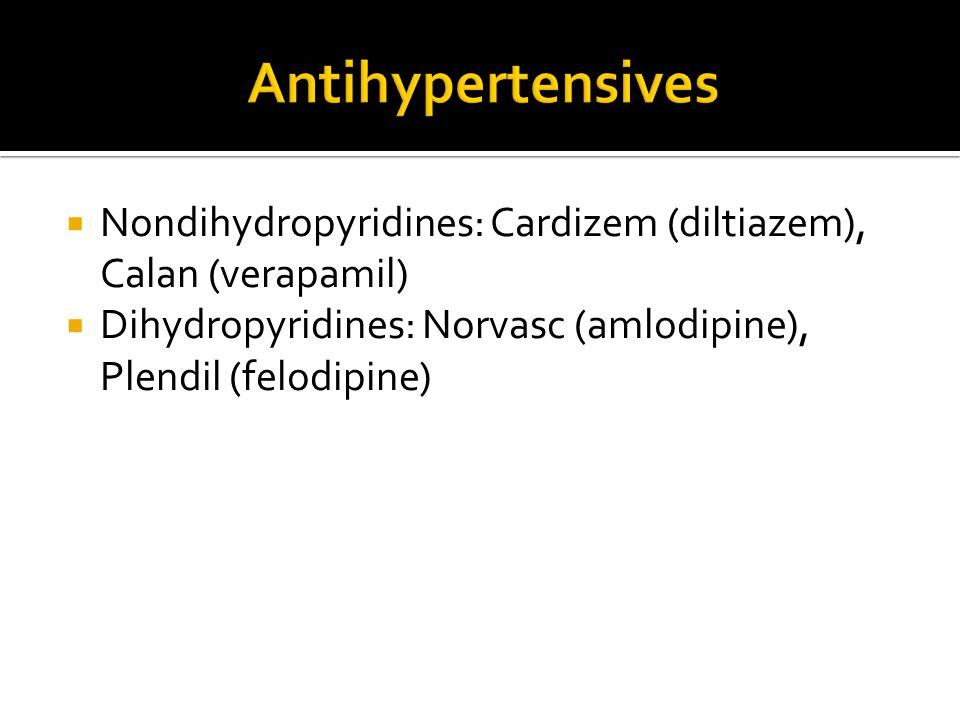 Antihypertensives Nondihydropyridines: Cardizem (diltiazem), Calan (verapamil) Dihydropyridines: Norvasc (amlodipine), Plendil (felodipine)