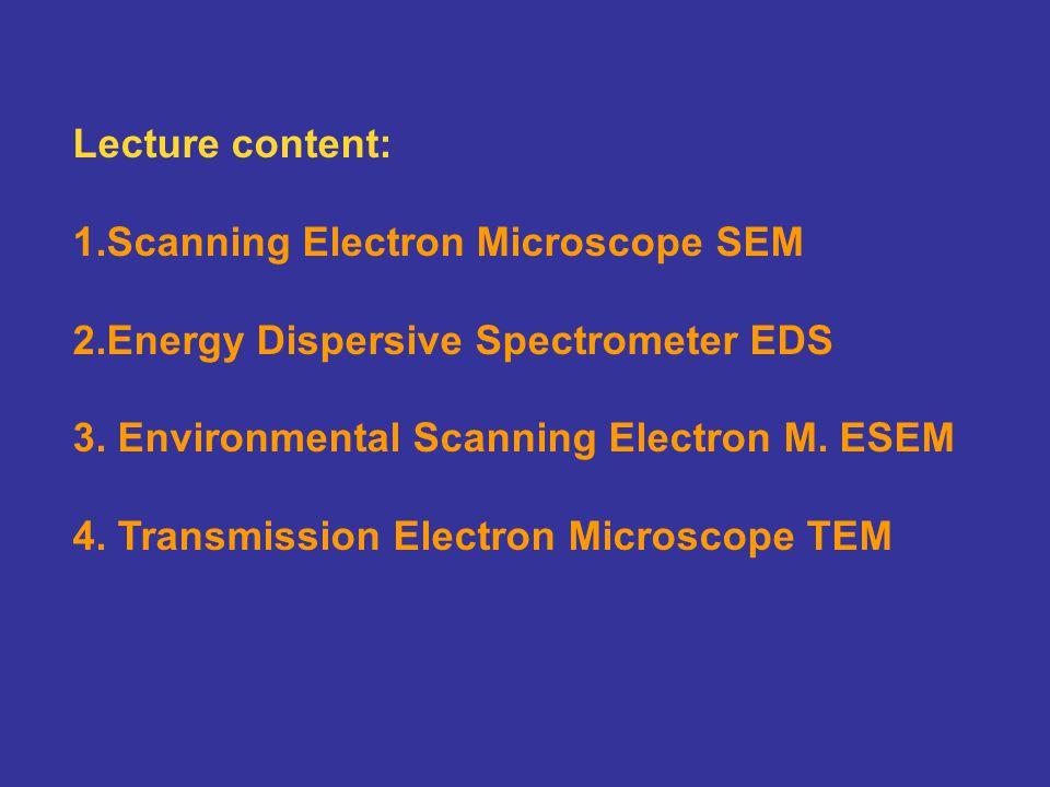 Lecture content: 1.Scanning Electron Microscope SEM. 2.Energy Dispersive Spectrometer EDS. 3. Environmental Scanning Electron M. ESEM.