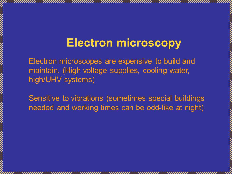 Electron microscopy Electron microscopes are expensive to build and maintain. (High voltage supplies, cooling water, high/UHV systems)