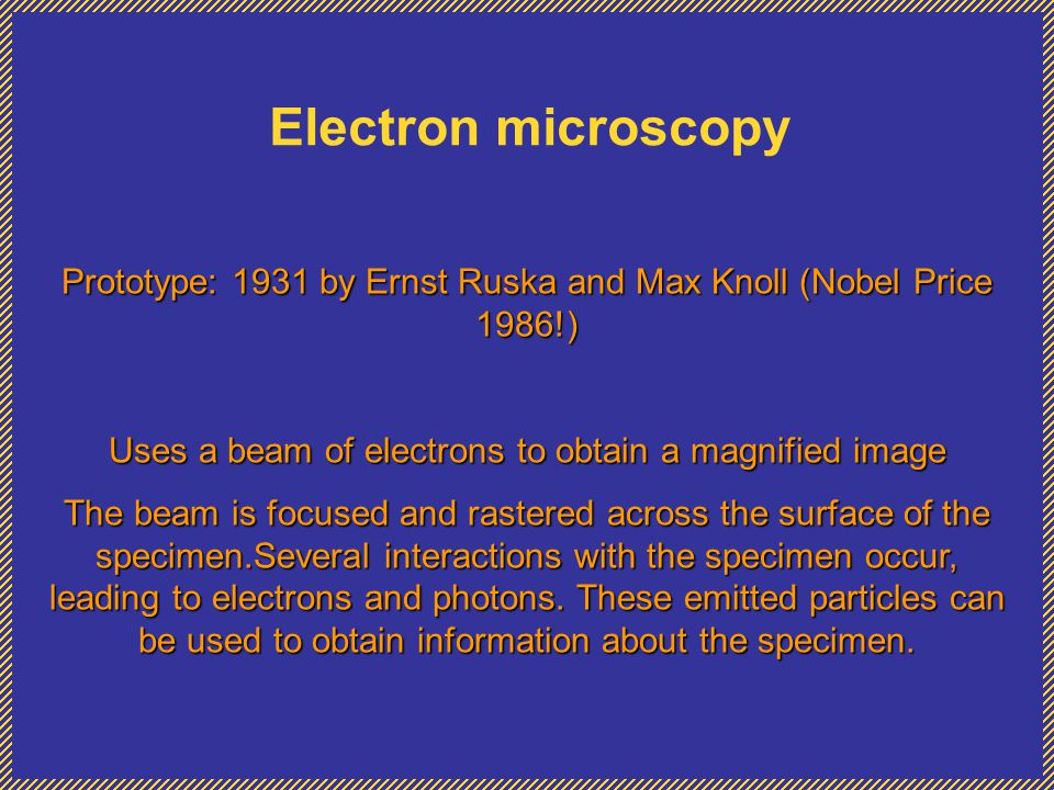 Electron microscopy Prototype: 1931 by Ernst Ruska and Max Knoll (Nobel Price 1986!) Uses a beam of electrons to obtain a magnified image.