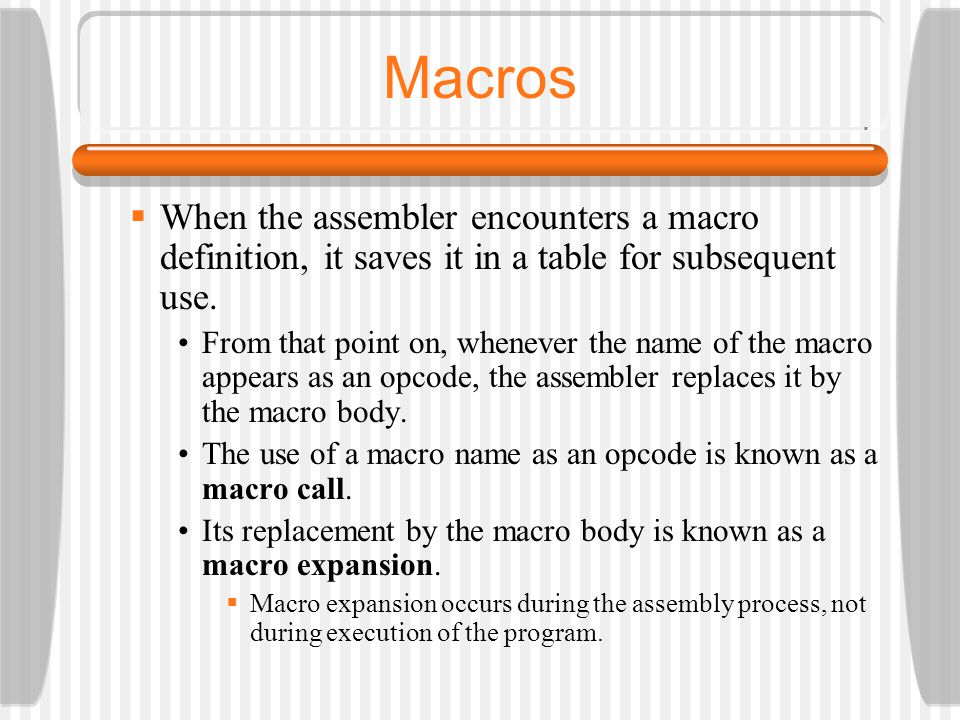 Macros When the assembler encounters a macro definition, it saves it in a table for subsequent use.