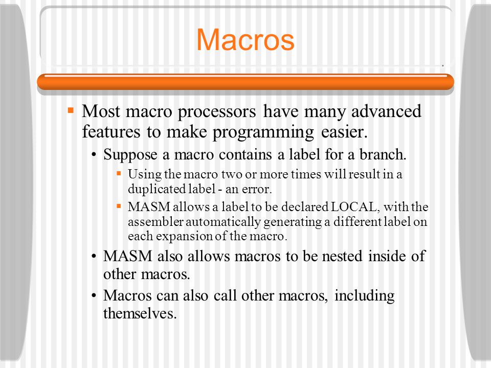 Macros Most macro processors have many advanced features to make programming easier. Suppose a macro contains a label for a branch.