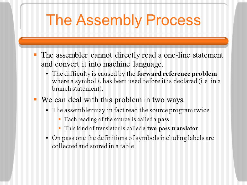 The Assembly Process The assembler cannot directly read a one-line statement and convert it into machine language.