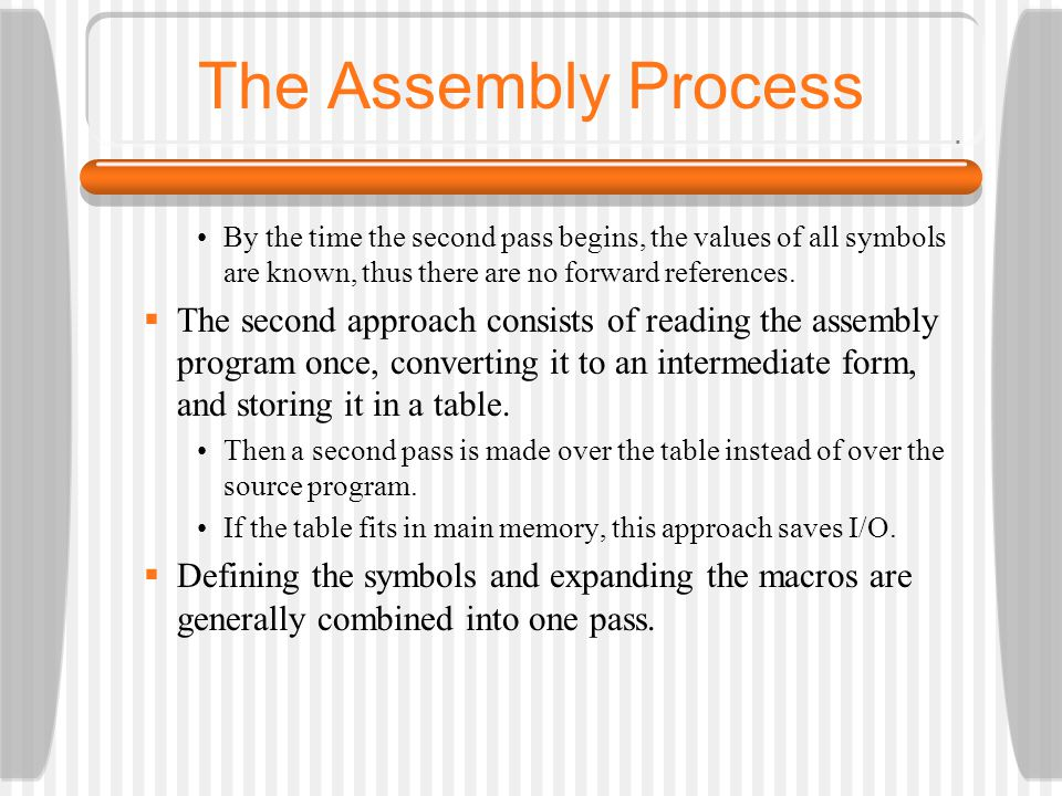The Assembly Process By the time the second pass begins, the values of all symbols are known, thus there are no forward references.