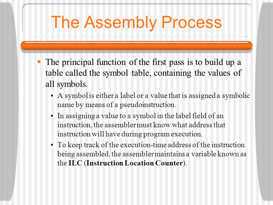The Assembly Process The principal function of the first pass is to build up a table called the symbol table, containing the values of all symbols.