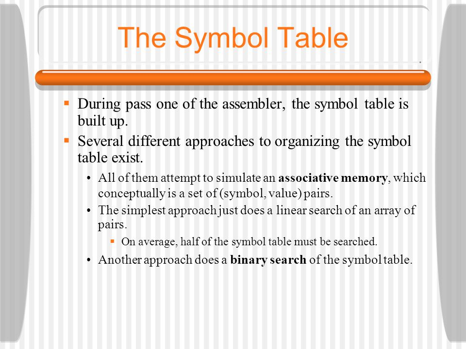 The Symbol Table During pass one of the assembler, the symbol table is built up. Several different approaches to organizing the symbol table exist.