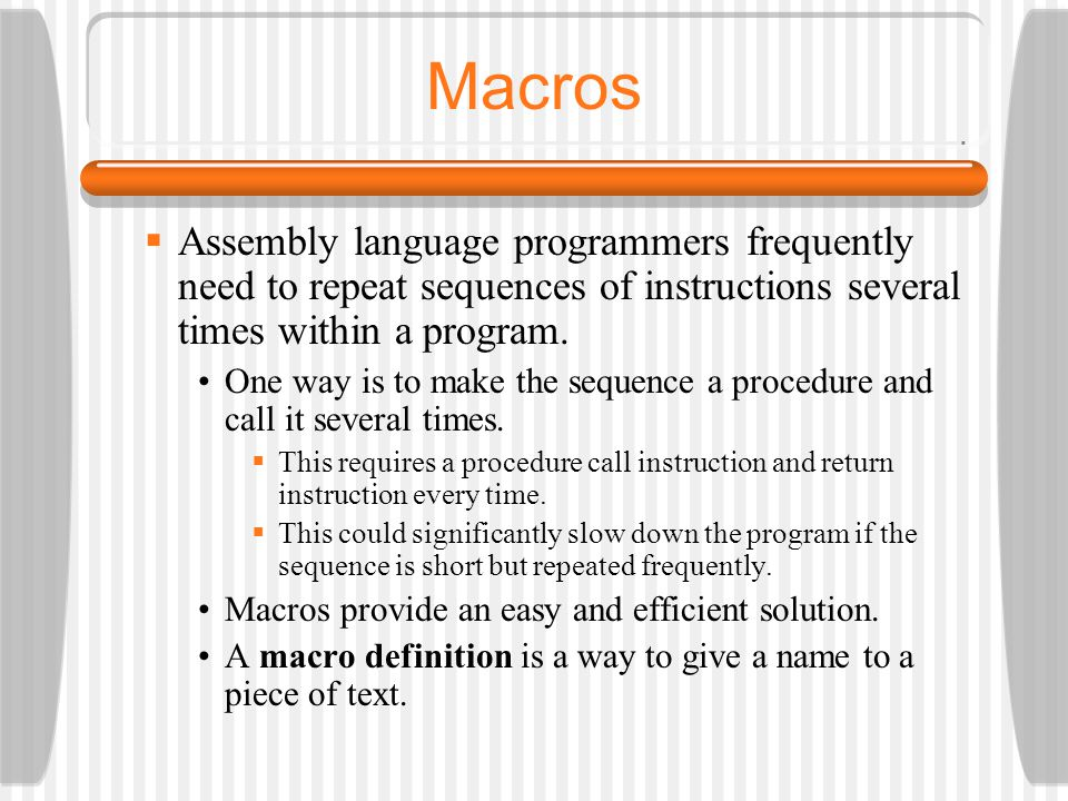 Macros Assembly language programmers frequently need to repeat sequences of instructions several times within a program.