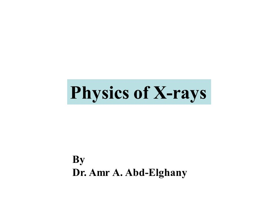 Physics of X-rays By Dr. Amr A. Abd-Elghany