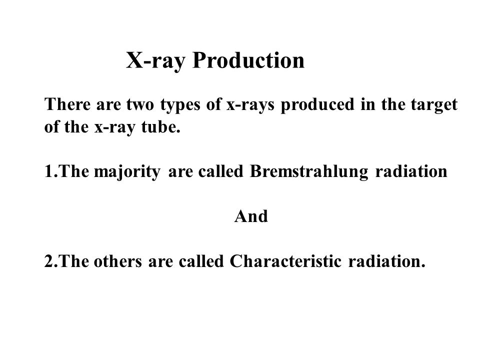 X-ray Production There are two types of x-rays produced in the target of the x-ray tube. 1.The majority are called Bremstrahlung radiation.