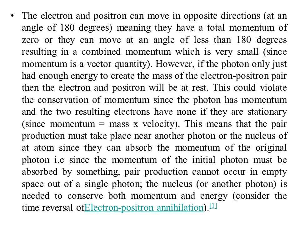 The electron and positron can move in opposite directions (at an angle of 180 degrees) meaning they have a total momentum of zero or they can move at an angle of less than 180 degrees resulting in a combined momentum which is very small (since momentum is a vector quantity).