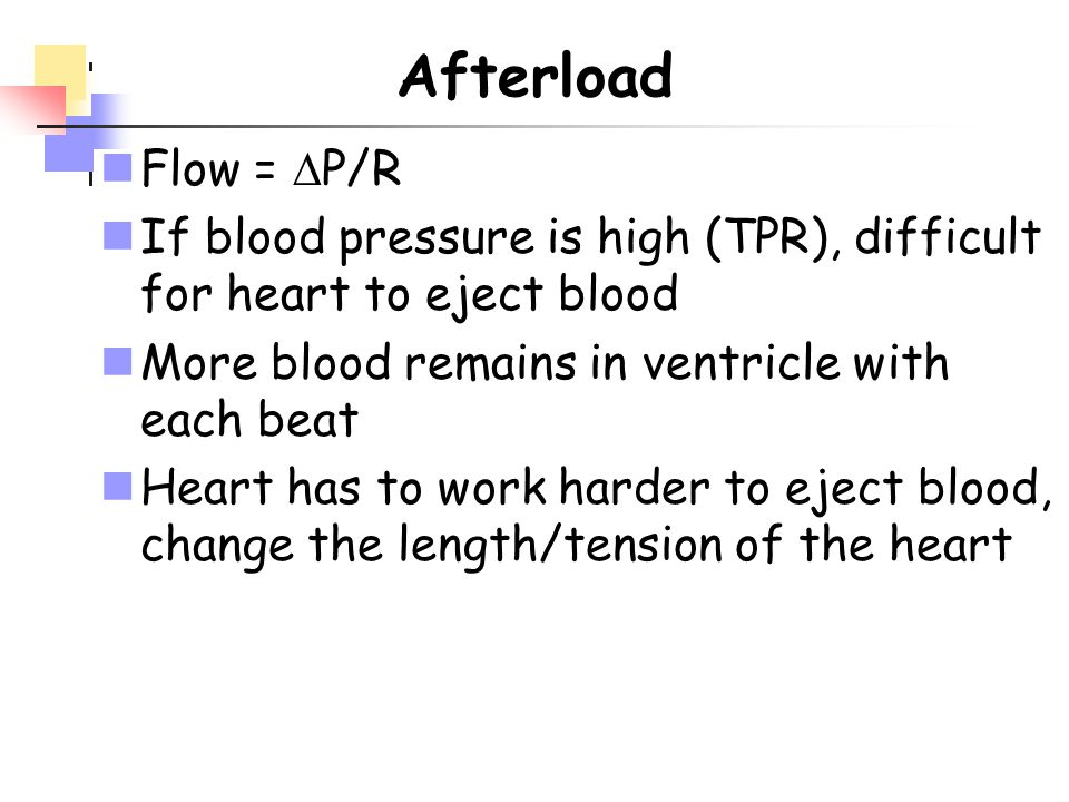 Afterload Flow = P/R. If blood pressure is high (TPR), difficult for heart to eject blood. More blood remains in ventricle with each beat.