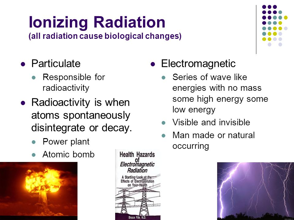 Ionizing Radiation (all radiation cause biological changes)