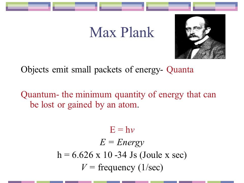 Max Plank Objects emit small packets of energy- Quanta