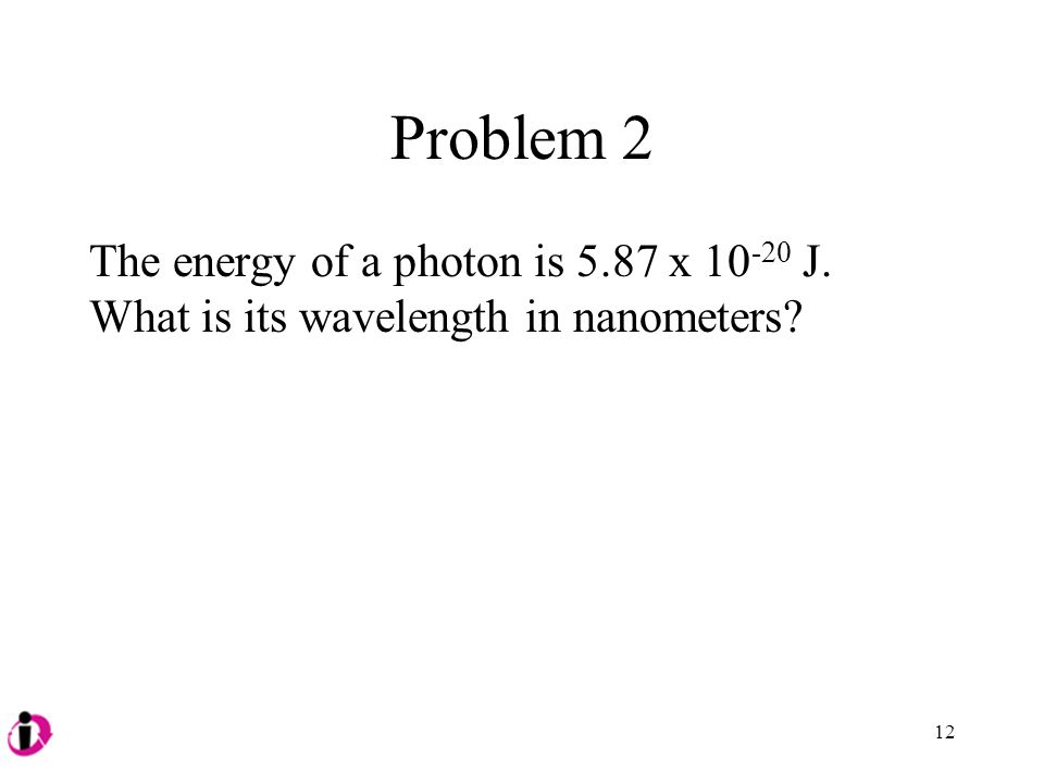 Problem 2 The energy of a photon is 5.87 x 10-20 J. What is its wavelength in nanometers 12