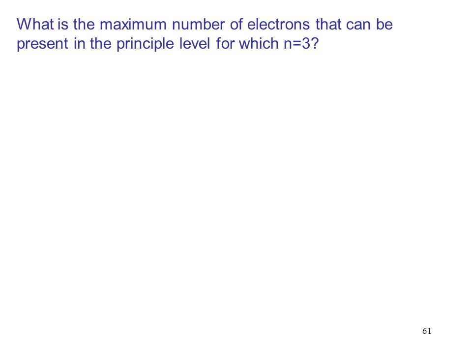 What is the maximum number of electrons that can be present in the principle level for which n=3