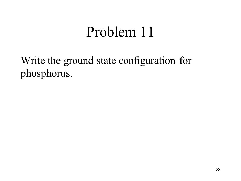 Problem 11 Write the ground state configuration for phosphorus. 69