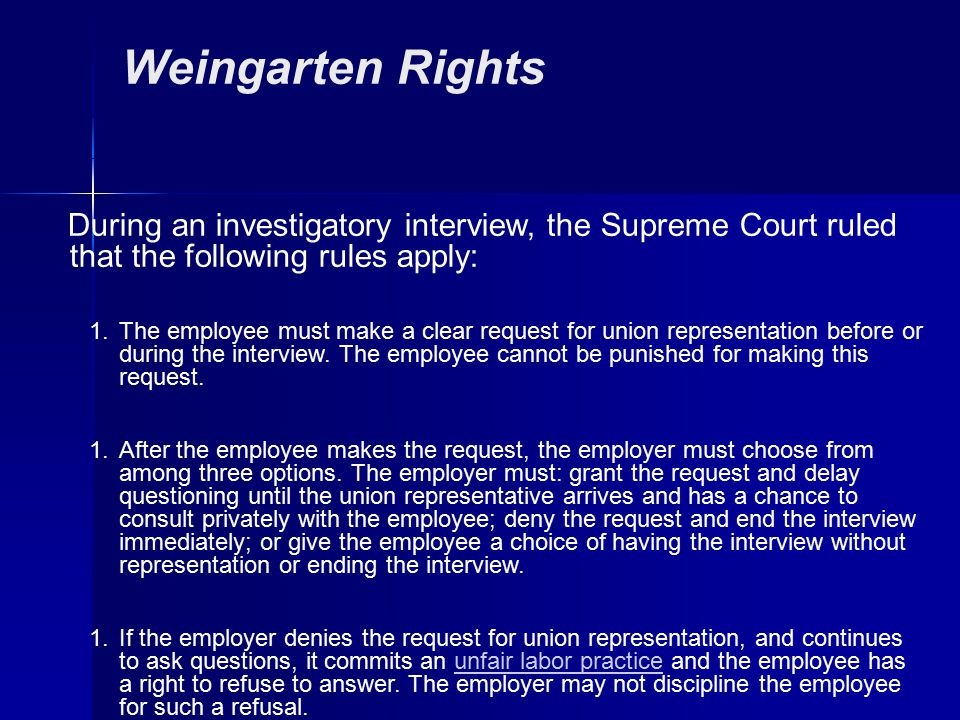 Weingarten Rights During an investigatory interview, the Supreme Court ruled that the following rules apply: