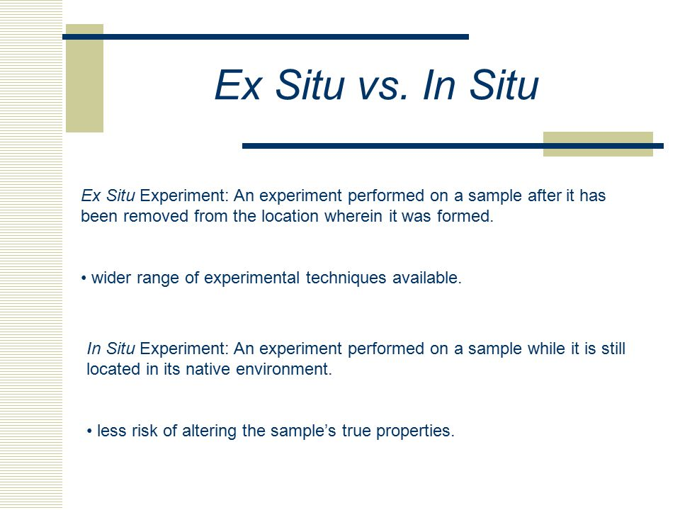 Ex Situ vs. In Situ Ex Situ Experiment: An experiment performed on a sample after it has been removed from the location wherein it was formed.