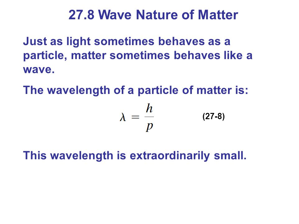 27.8 Wave Nature of Matter Just as light sometimes behaves as a particle, matter sometimes behaves like a wave.