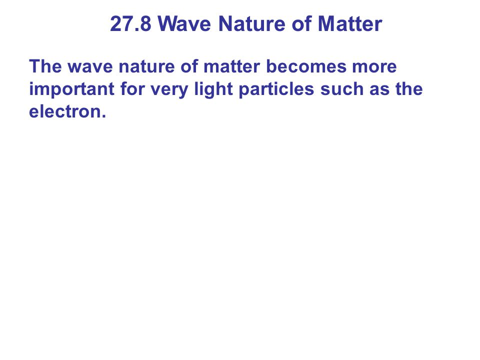 27.8 Wave Nature of Matter The wave nature of matter becomes more important for very light particles such as the electron.