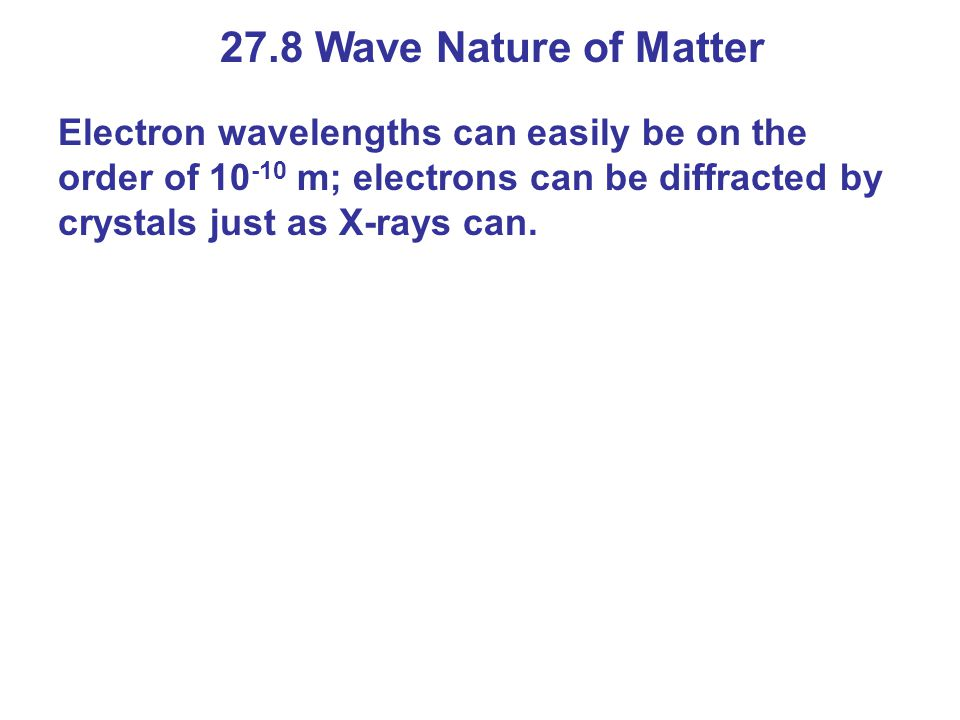 27.8 Wave Nature of Matter Electron wavelengths can easily be on the order of 10-10 m; electrons can be diffracted by crystals just as X-rays can.