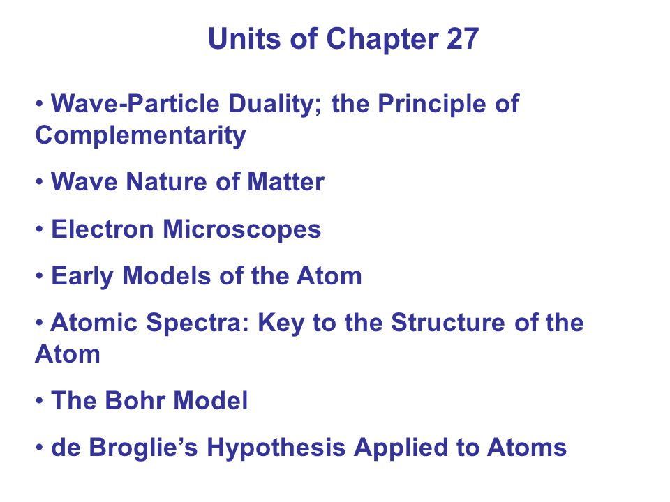 Units of Chapter 27 Wave-Particle Duality; the Principle of Complementarity. Wave Nature of Matter.
