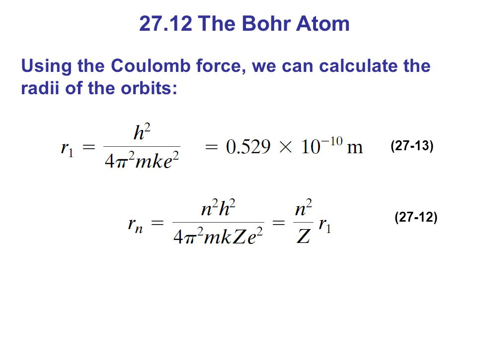 27.12 The Bohr Atom Using the Coulomb force, we can calculate the radii of the orbits: (27-13) (27-12)