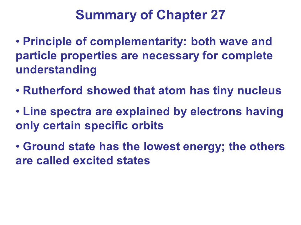 Summary of Chapter 27 Principle of complementarity: both wave and particle properties are necessary for complete understanding.