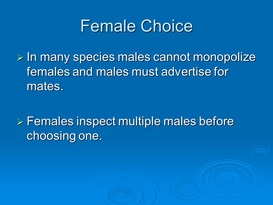 Female Choice In many species males cannot monopolize females and males must advertise for mates.