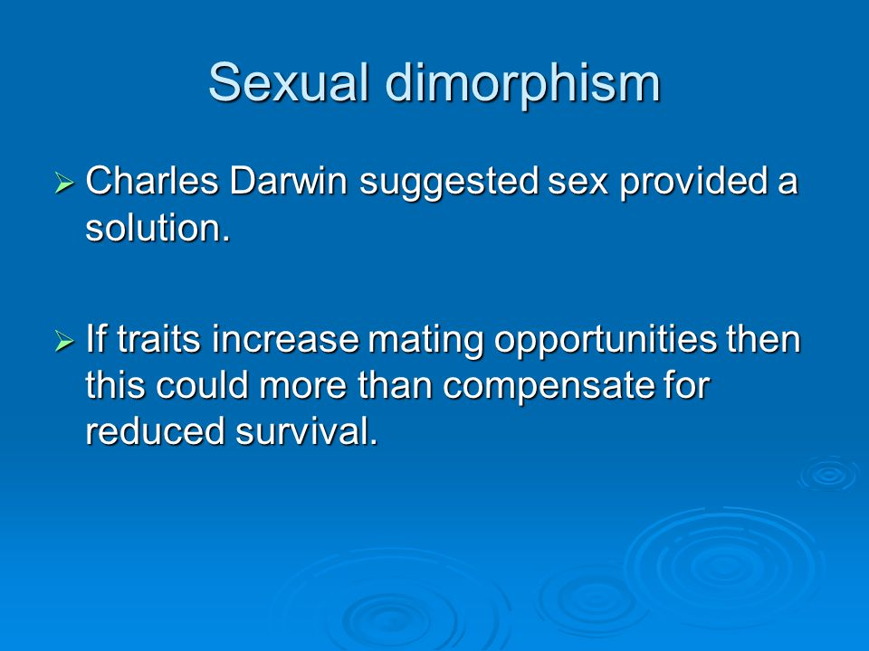 Sexual dimorphism Charles Darwin suggested sex provided a solution.