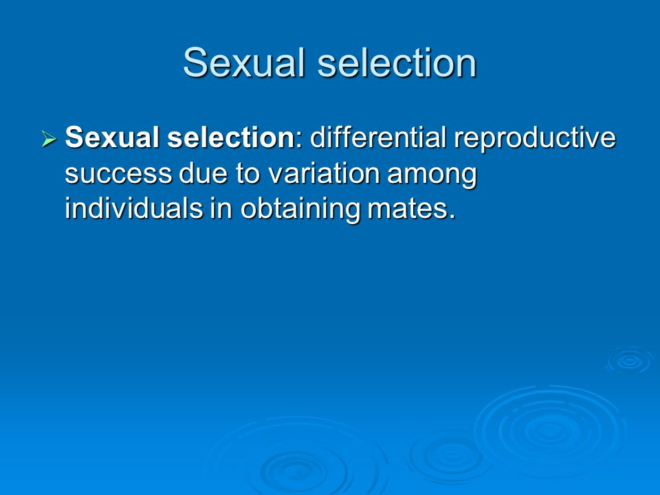 Sexual selection Sexual selection: differential reproductive success due to variation among individuals in obtaining mates.