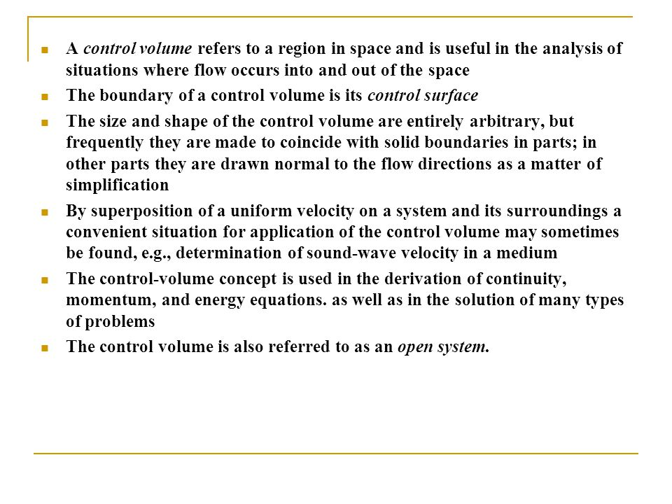A control volume refers to a region in space and is useful in the analysis of situations where flow occurs into and out of the space
