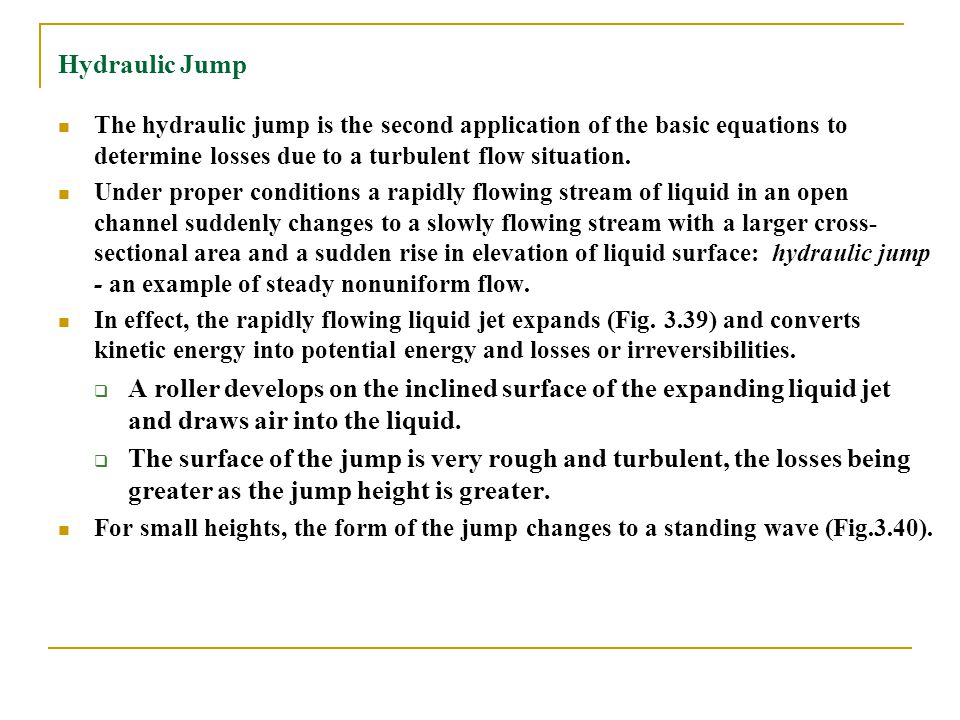 Hydraulic Jump The hydraulic jump is the second application of the basic equations to determine losses due to a turbulent flow situation.