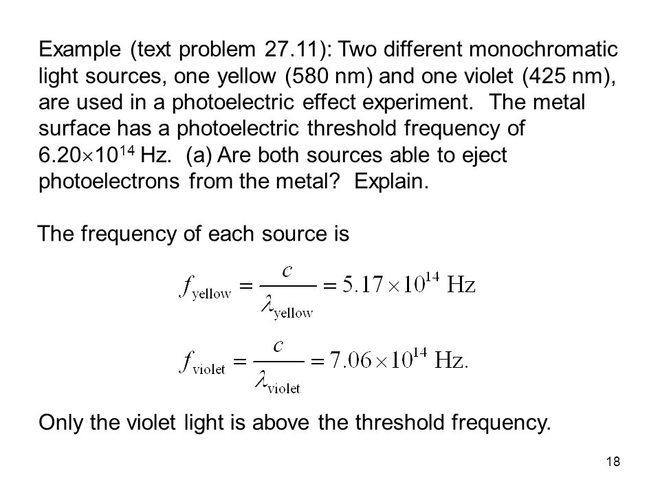 Example (text problem 27.11): Two different monochromatic light sources, one yellow (580 nm) and one violet (425 nm), are used in a photoelectric effect experiment. The metal surface has a photoelectric threshold frequency of